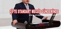 ÇİFTE STANDART MECLİS GÜNDEMİNDE