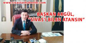 """BAŞKAN AKGÜL, """"SİVAS'I BİLEN ATANSIN"""""""
