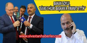 """BAKAN SOYLU, """"SİVAS'I HİLMİ BAŞKAN'A EMANET ETTİK"""""""