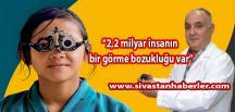 """""""2,2 milyar insanın bir görme bozukluğu var"""""""