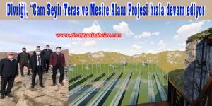 """Divriği, """"Cam Seyir Teras ve Mesire Alanı Projesi hızla devam ediyor"""