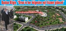 """Başkan Bilgin, """"Sivas'ın her bölgesine eşit hizmet gidecek"""""""