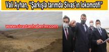 """Vali Ayhan, """"Şarkışla tarımda Sivas'ın lokomotifi"""""""