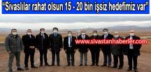 """""""Sivaslılar rahat olsun, 15- 20 bin işsiz hedefimiz var"""""""