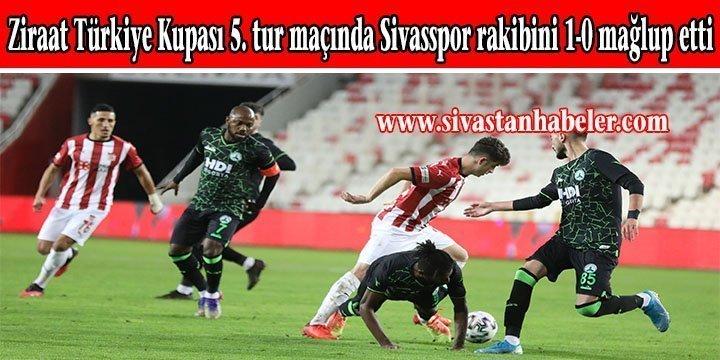 Ziraat Türkiye Kupası 5. tur maçında Sivasspor rakibini 1-0 mağlup etti