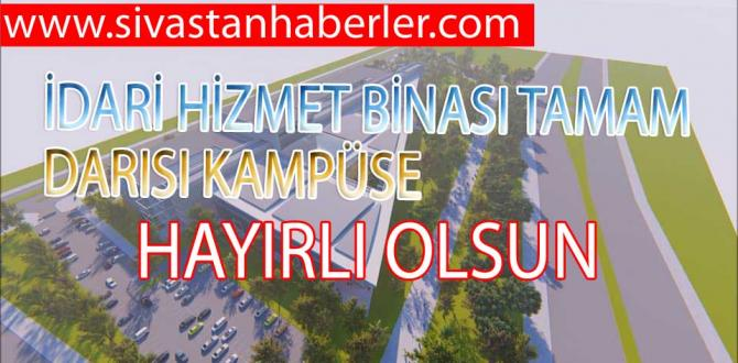 İDARİ HİZMET BİNASI TAMAM, DARISI KAMPÜSE