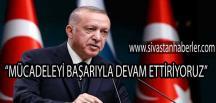 """""""MÜCADELEYİ BAŞARIYLA DEVAM ETTİRİYORUZ"""""""